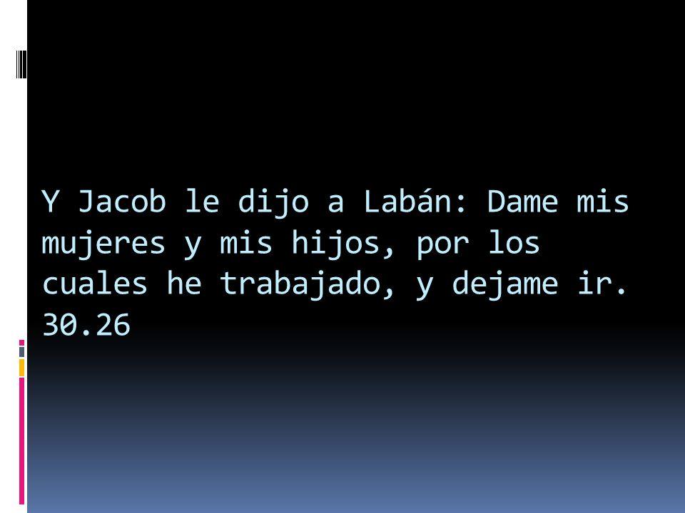 Y Jacob le dijo a Labán: Dame mis mujeres y mis hijos, por los cuales he trabajado, y dejame ir. 30.26