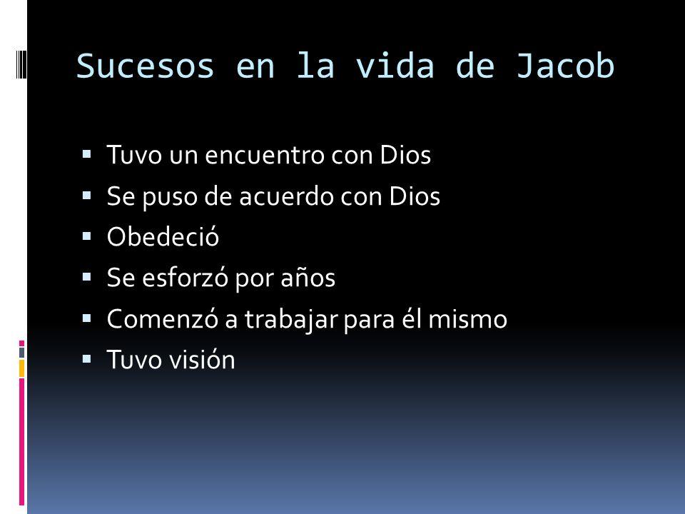 Sucesos en la vida de Jacob Tuvo un encuentro con Dios Se puso de acuerdo con Dios Obedeció Se esforzó por años Comenzó a trabajar para él mismo Tuvo visión