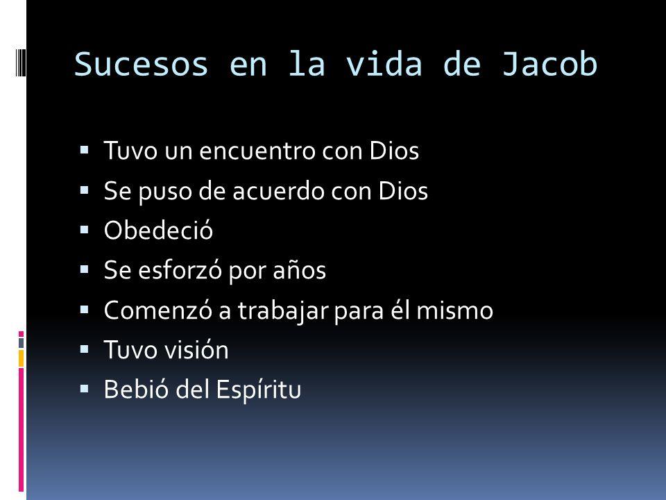 Sucesos en la vida de Jacob Tuvo un encuentro con Dios Se puso de acuerdo con Dios Obedeció Se esforzó por años Comenzó a trabajar para él mismo Tuvo visión Bebió del Espíritu