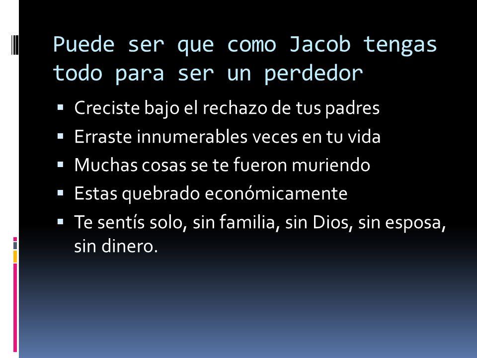 Puede ser que como Jacob tengas todo para ser un perdedor Creciste bajo el rechazo de tus padres Erraste innumerables veces en tu vida Muchas cosas se