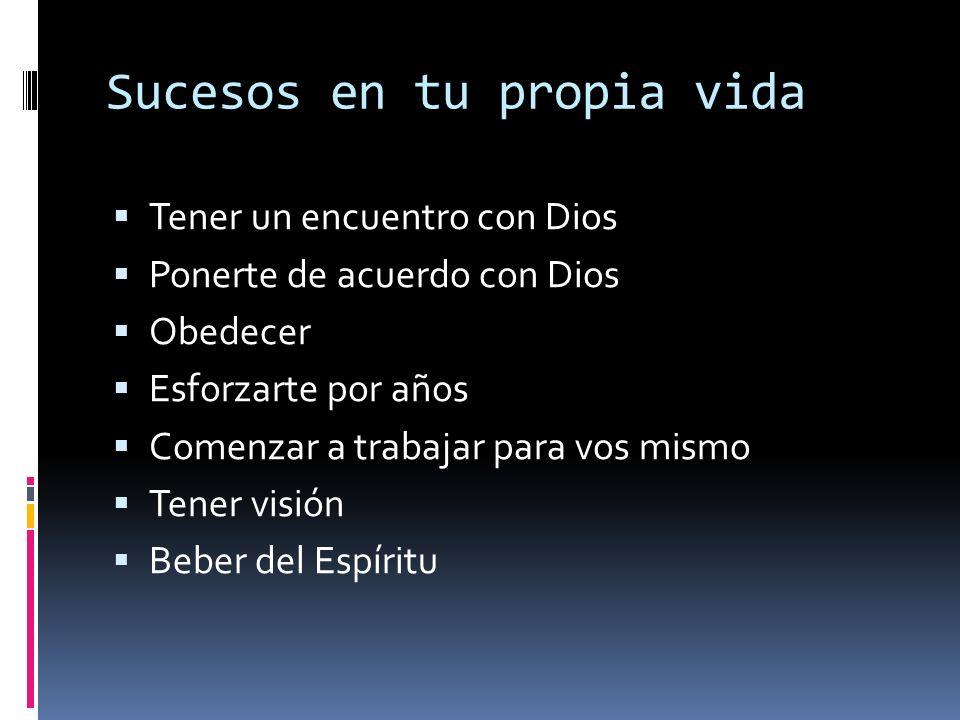 Sucesos en tu propia vida Tener un encuentro con Dios Ponerte de acuerdo con Dios Obedecer Esforzarte por años Comenzar a trabajar para vos mismo Tener visión Beber del Espíritu