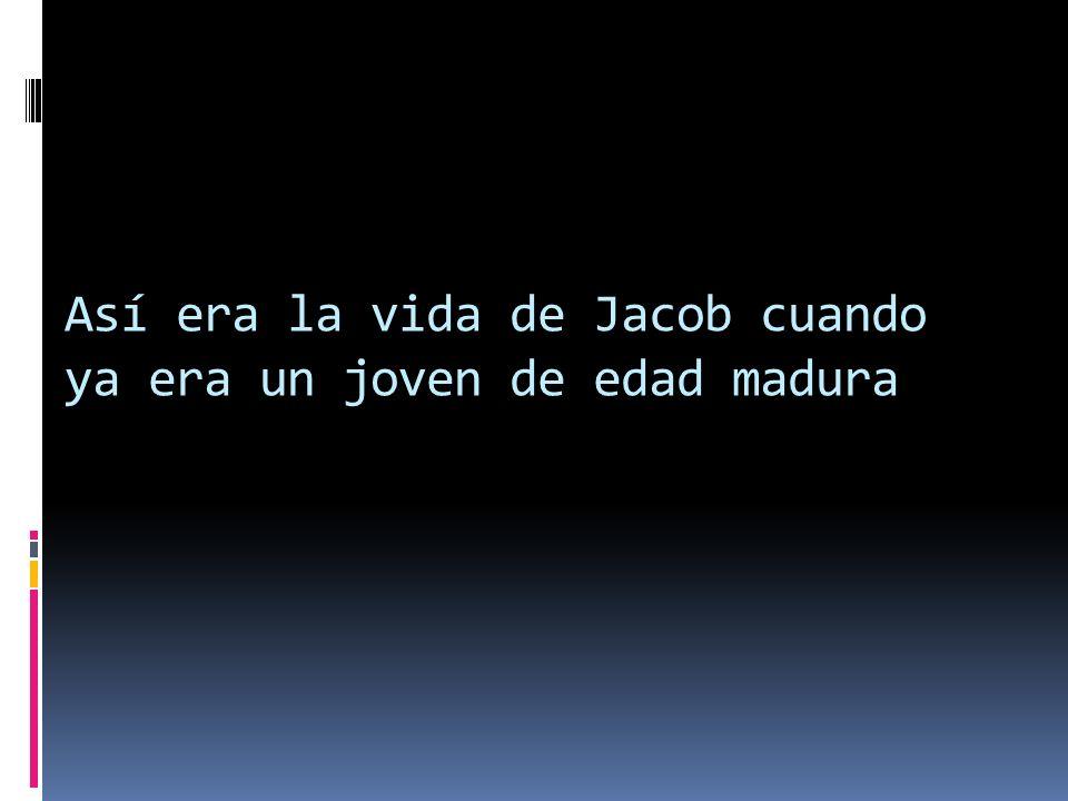 Así era la vida de Jacob cuando ya era un joven de edad madura