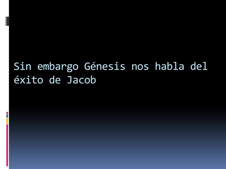 Sin embargo Génesis nos habla del éxito de Jacob