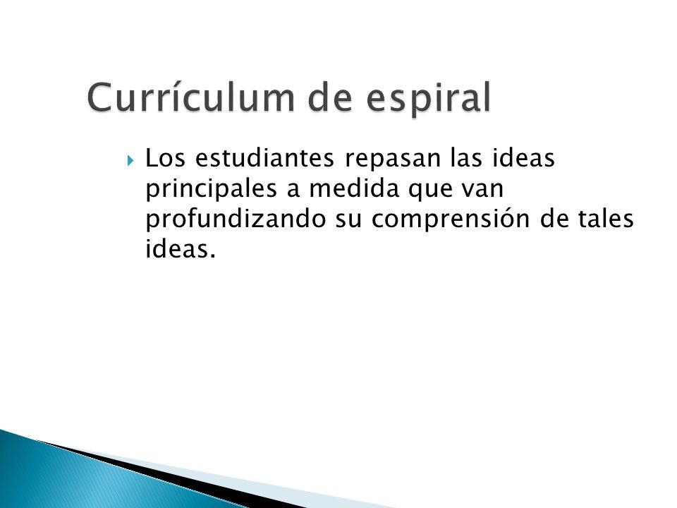 Currículum de espiral Los estudiantes repasan las ideas principales a medida que van profundizando su comprensión de tales ideas.