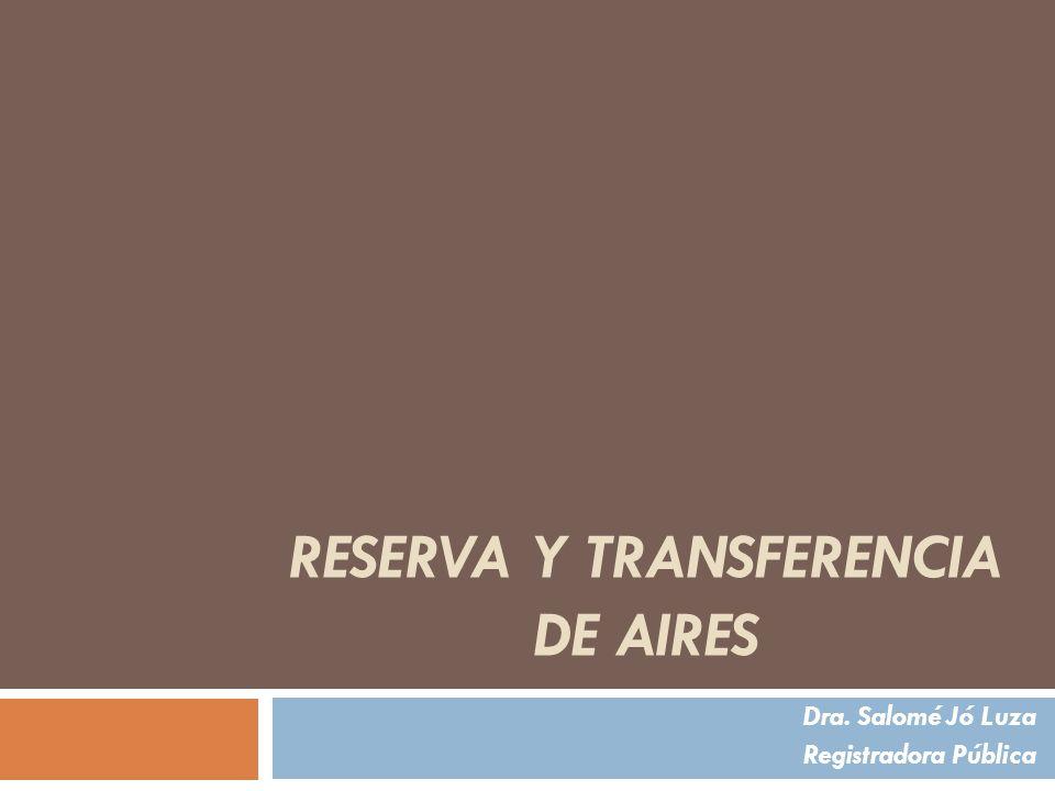 RESERVA Y TRANSFERENCIA DE AIRES Dra. Salomé Jó Luza Registradora Pública