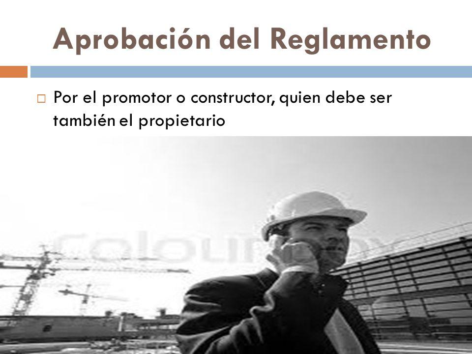 Aprobación del Reglamento Por el promotor o constructor, quien debe ser también el propietario