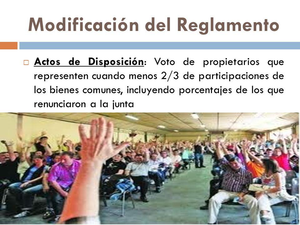 Modificación del Reglamento Actos de Disposición: Voto de propietarios que representen cuando menos 2/3 de participaciones de los bienes comunes, incl