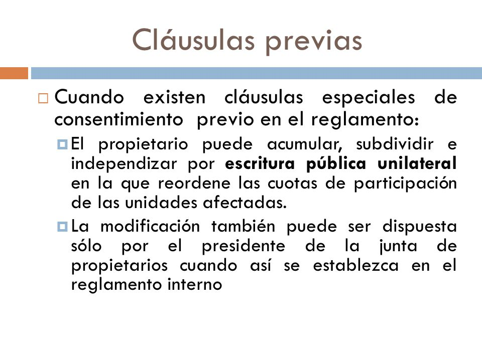 Cláusulas previas Cuando existen cláusulas especiales de consentimiento previo en el reglamento : El propietario puede acumular, subdividir e independ