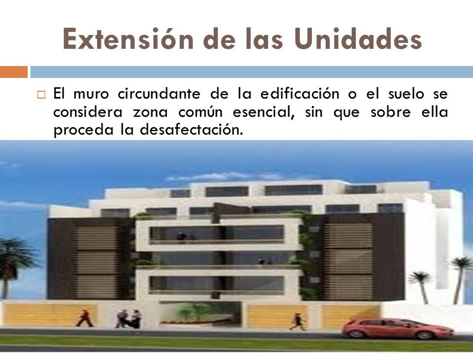 Extensión de las Unidades El muro circundante de la edificación o el suelo se considera zona común esencial, sin que sobre ella proceda la desafectaci