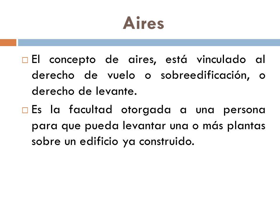 Aires El concepto de aires, está vinculado al derecho de vuelo o sobreedificación, o derecho de levante. Es la facultad otorgada a una persona para qu