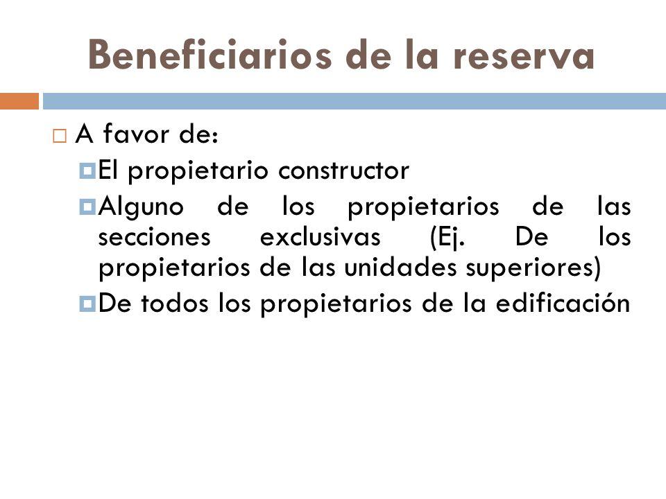Beneficiarios de la reserva A favor de: El propietario constructor Alguno de los propietarios de las secciones exclusivas (Ej. De los propietarios de
