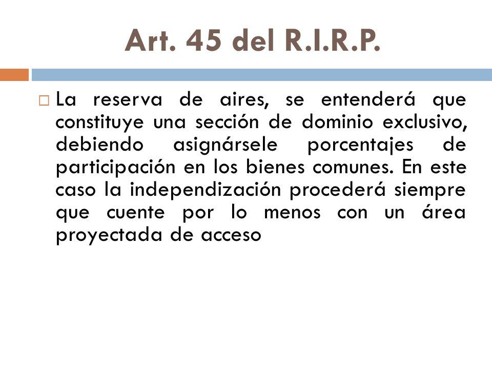 Art. 45 del R.I.R.P. La reserva de aires, se entenderá que constituye una sección de dominio exclusivo, debiendo asignársele porcentajes de participac