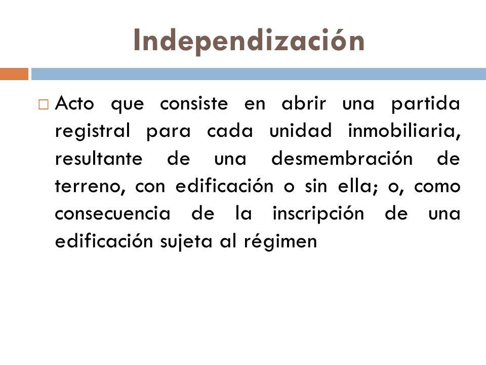 Independización Acto que consiste en abrir una partida registral para cada unidad inmobiliaria, resultante de una desmembración de terreno, con edific