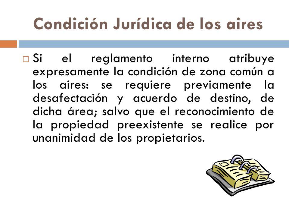 Condición Jurídica de los aires Si el reglamento interno atribuye expresamente la condición de zona común a los aires: se requiere previamente la desa