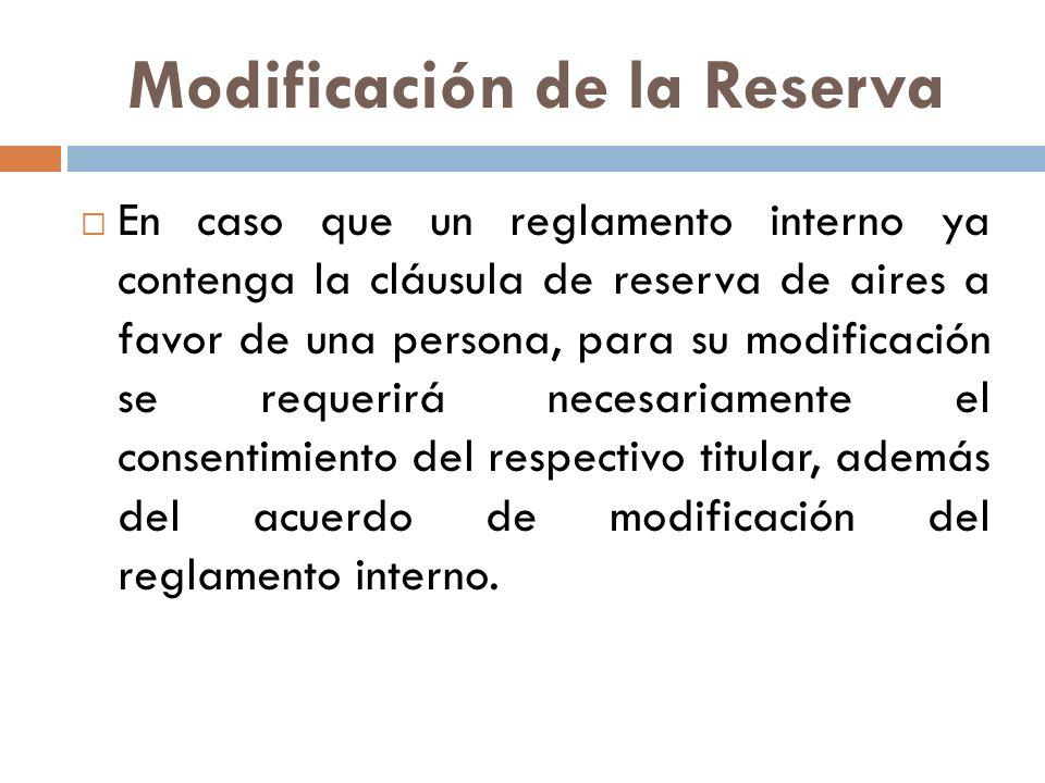 Modificación de la Reserva En caso que un reglamento interno ya contenga la cláusula de reserva de aires a favor de una persona, para su modificación