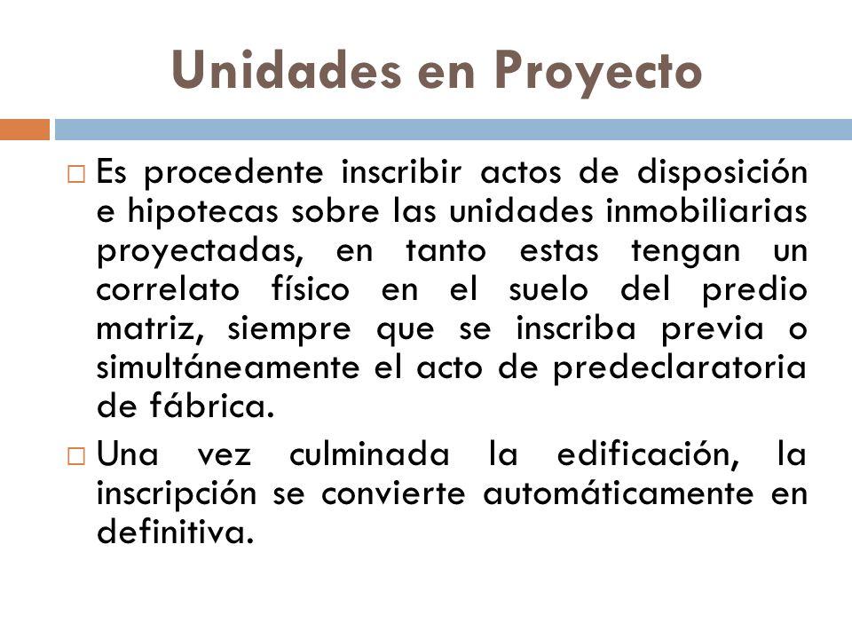 Unidades en Proyecto Es procedente inscribir actos de disposición e hipotecas sobre las unidades inmobiliarias proyectadas, en tanto estas tengan un c