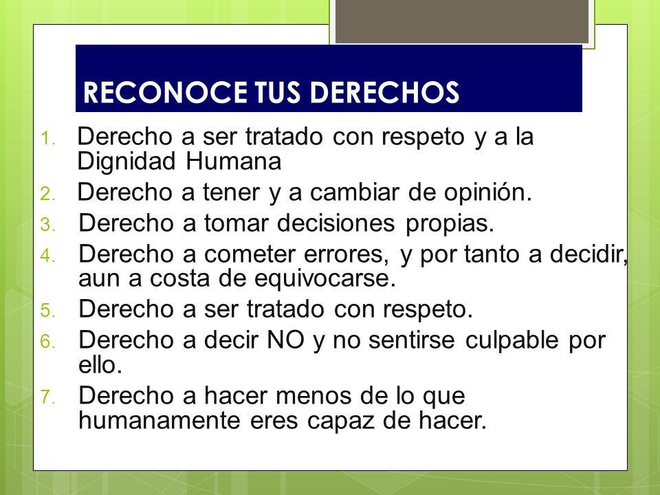 RECONOCE TUS DERECHOS 1. Derecho a ser tratado con respeto y a la Dignidad Humana 2. Derecho a tener y a cambiar de opinión. 3. Derecho a tomar decisi
