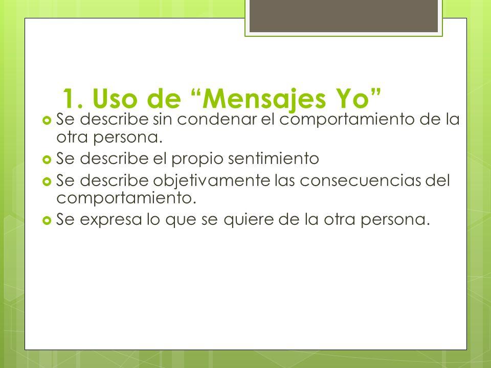 1. Uso de Mensajes Yo Se describe sin condenar el comportamiento de la otra persona. Se describe el propio sentimiento Se describe objetivamente las c
