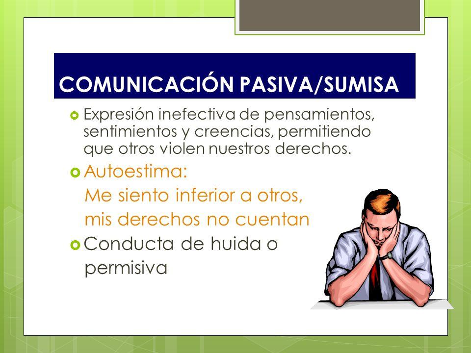 COMUNICACIÓN PASIVA/SUMISA Expresión inefectiva de pensamientos, sentimientos y creencias, permitiendo que otros violen nuestros derechos. Autoestima: