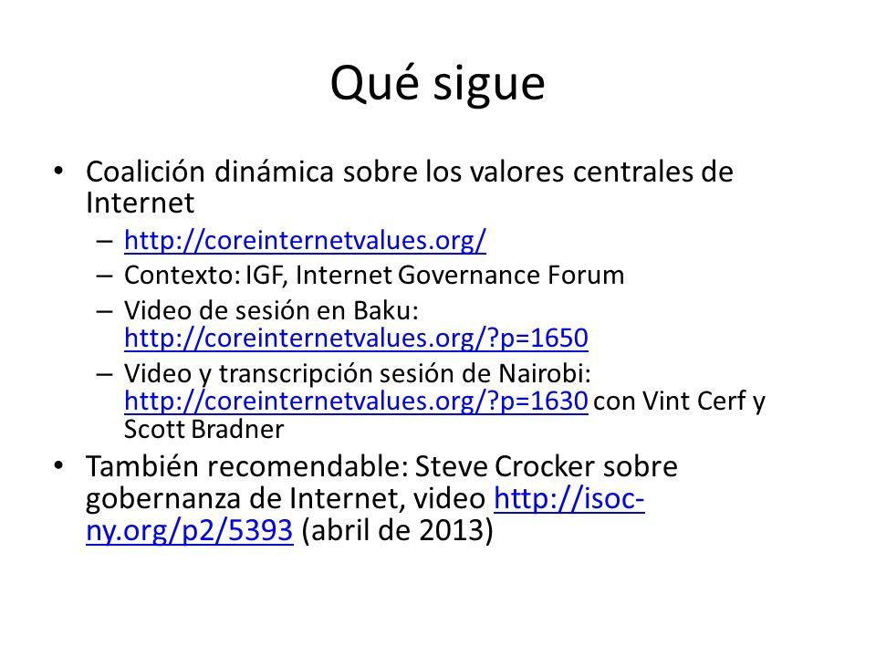 Qué sigue Coalición dinámica sobre los valores centrales de Internet – http://coreinternetvalues.org/ http://coreinternetvalues.org/ – Contexto: IGF, Internet Governance Forum – Video de sesión en Baku: http://coreinternetvalues.org/ p=1650 http://coreinternetvalues.org/ p=1650 – Video y transcripción sesión de Nairobi: http://coreinternetvalues.org/ p=1630 con Vint Cerf y Scott Bradner http://coreinternetvalues.org/ p=1630 También recomendable: Steve Crocker sobre gobernanza de Internet, video http://isoc- ny.org/p2/5393 (abril de 2013)http://isoc- ny.org/p2/5393