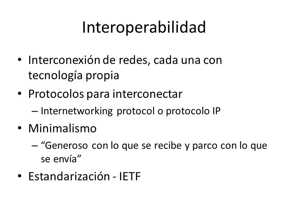 Interoperabilidad Interconexión de redes, cada una con tecnología propia Protocolos para interconectar – Internetworking protocol o protocolo IP Minimalismo – Generoso con lo que se recibe y parco con lo que se envía Estandarización - IETF