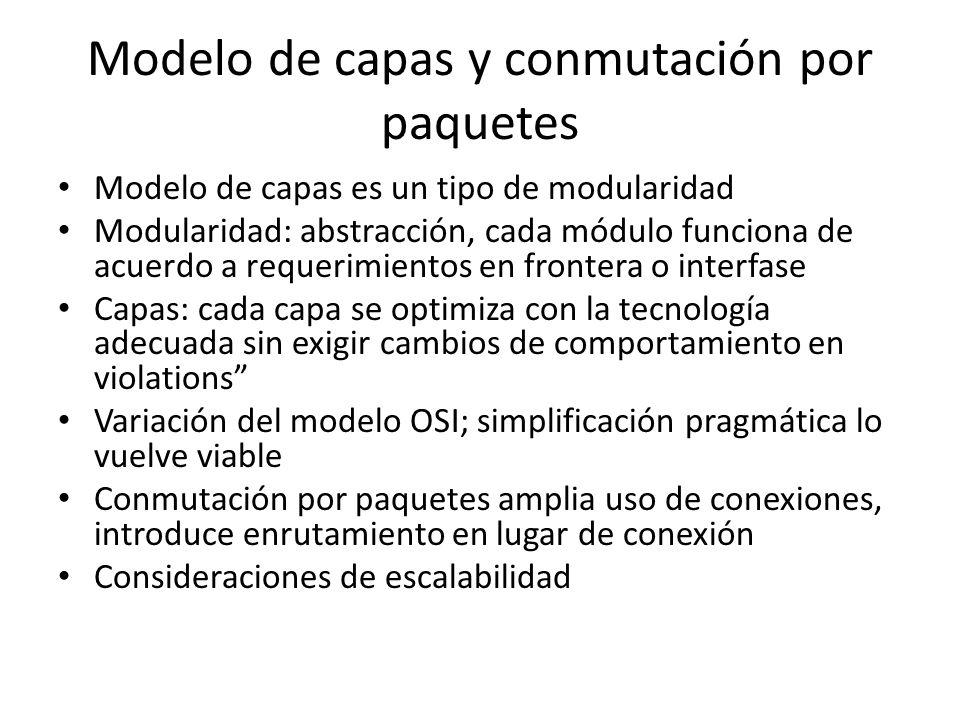 Modelo de capas y conmutación por paquetes Modelo de capas es un tipo de modularidad Modularidad: abstracción, cada módulo funciona de acuerdo a requerimientos en frontera o interfase Capas: cada capa se optimiza con la tecnología adecuada sin exigir cambios de comportamiento en violations Variación del modelo OSI; simplificación pragmática lo vuelve viable Conmutación por paquetes amplia uso de conexiones, introduce enrutamiento en lugar de conexión Consideraciones de escalabilidad