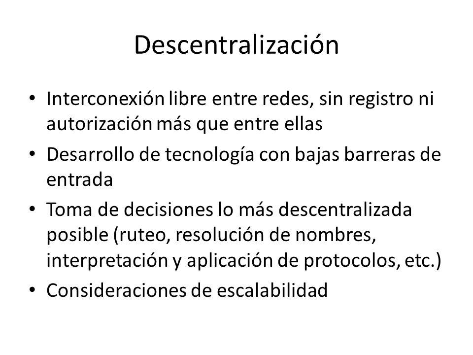 Descentralización Interconexión libre entre redes, sin registro ni autorización más que entre ellas Desarrollo de tecnología con bajas barreras de entrada Toma de decisiones lo más descentralizada posible (ruteo, resolución de nombres, interpretación y aplicación de protocolos, etc.) Consideraciones de escalabilidad