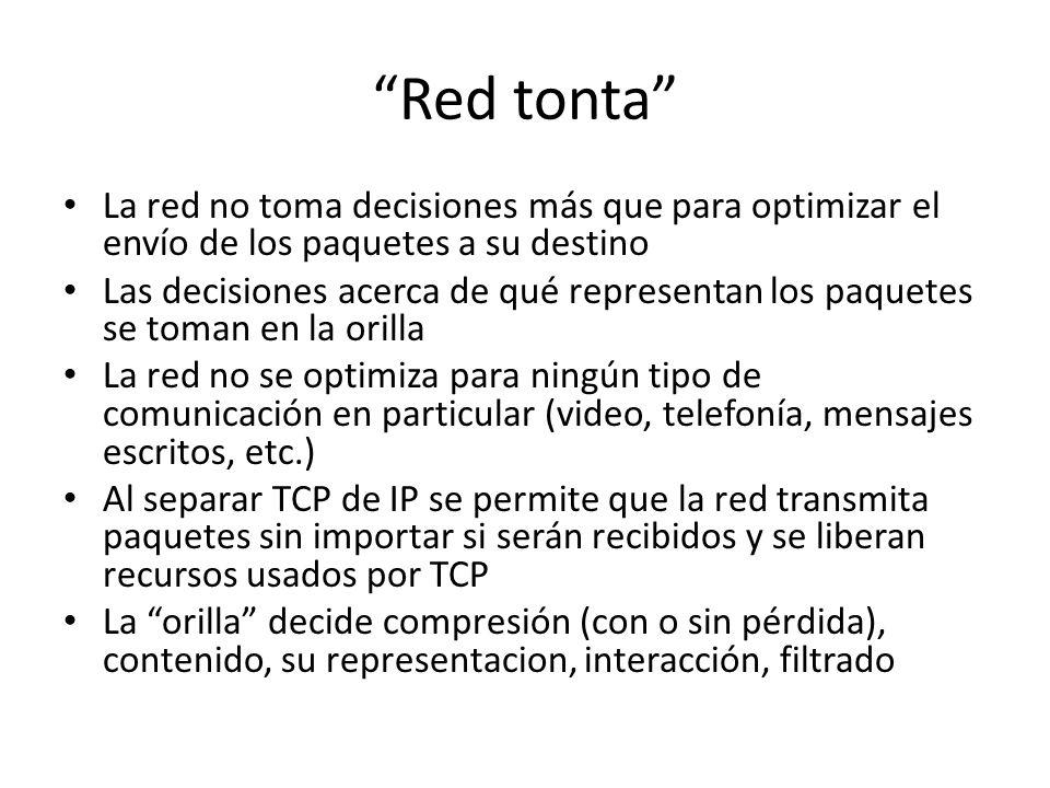 Red tonta La red no toma decisiones más que para optimizar el envío de los paquetes a su destino Las decisiones acerca de qué representan los paquetes se toman en la orilla La red no se optimiza para ningún tipo de comunicación en particular (video, telefonía, mensajes escritos, etc.) Al separar TCP de IP se permite que la red transmita paquetes sin importar si serán recibidos y se liberan recursos usados por TCP La orilla decide compresión (con o sin pérdida), contenido, su representacion, interacción, filtrado