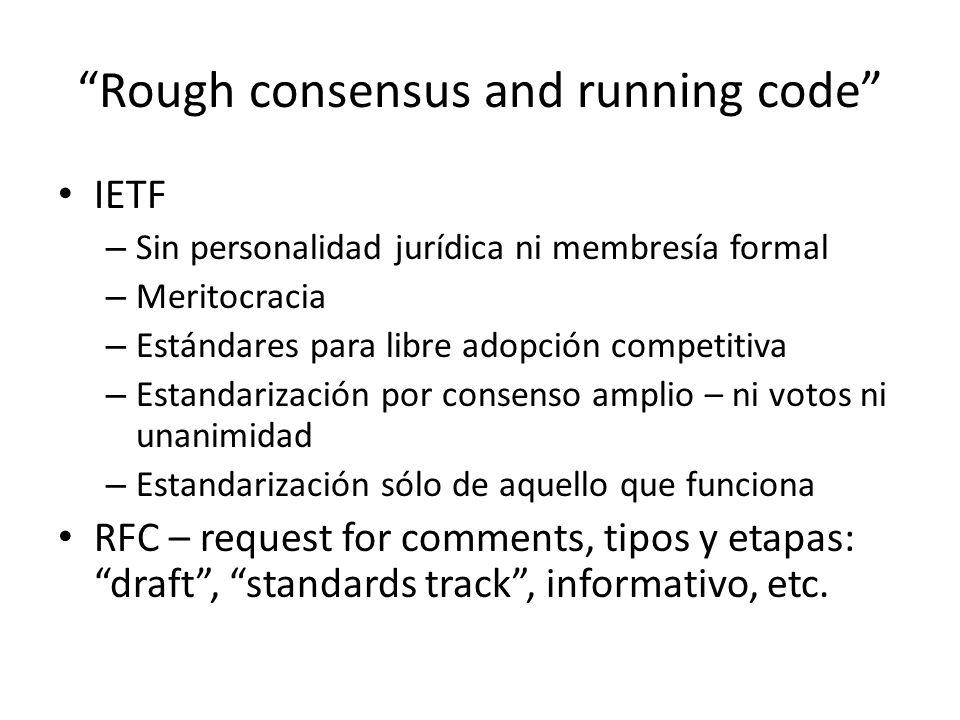 Rough consensus and running code IETF – Sin personalidad jurídica ni membresía formal – Meritocracia – Estándares para libre adopción competitiva – Estandarización por consenso amplio – ni votos ni unanimidad – Estandarización sólo de aquello que funciona RFC – request for comments, tipos y etapas: draft, standards track, informativo, etc.