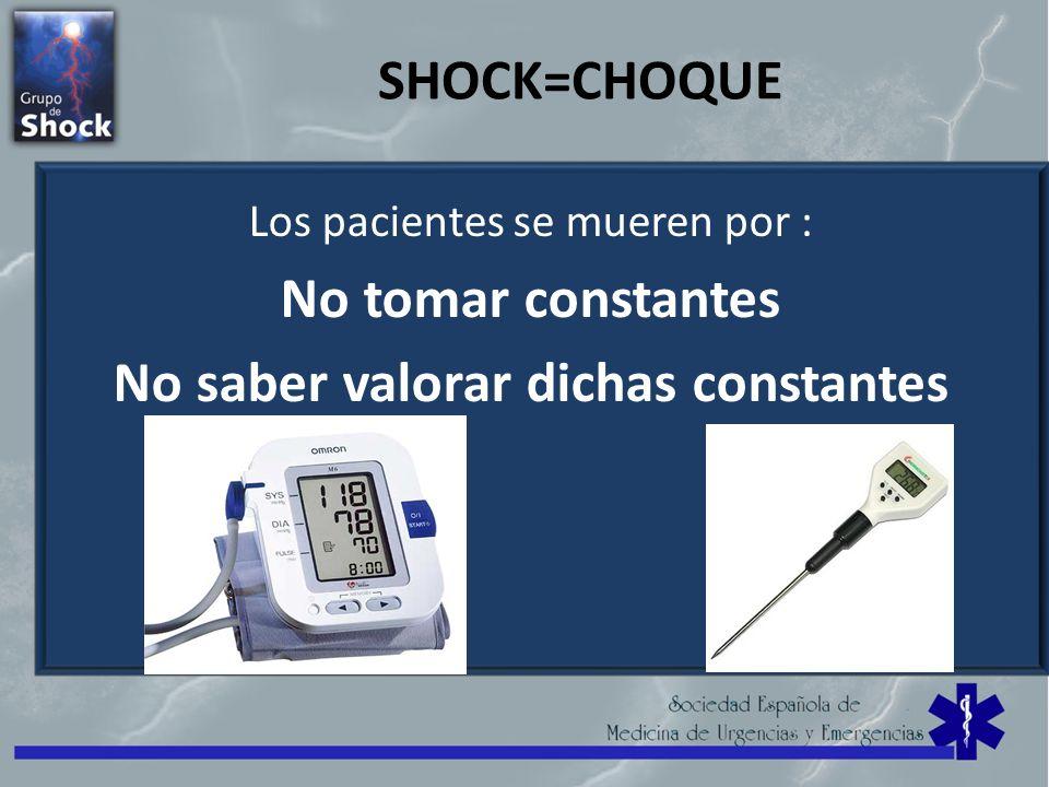 SHOCK=CHOQUE Los pacientes se mueren por : No tomar constantes No saber valorar dichas constantes