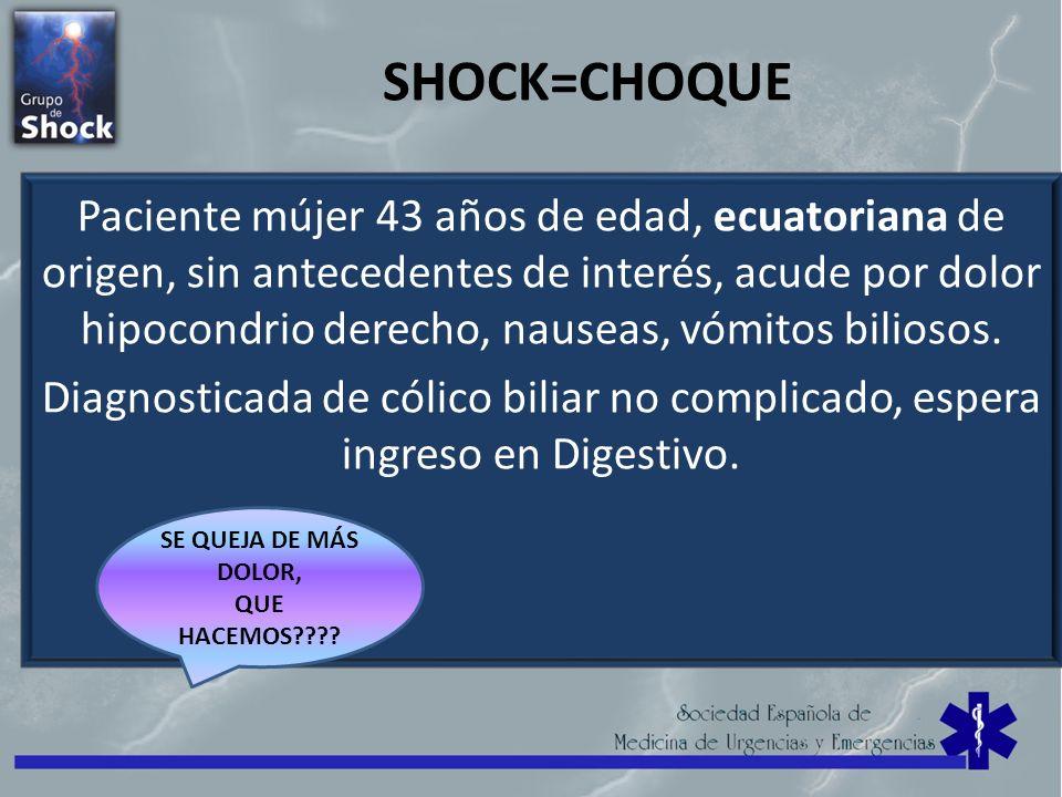 SHOCK=CHOQUE Paciente mújer 43 años de edad, ecuatoriana de origen, sin antecedentes de interés, acude por dolor hipocondrio derecho, nauseas, vómitos