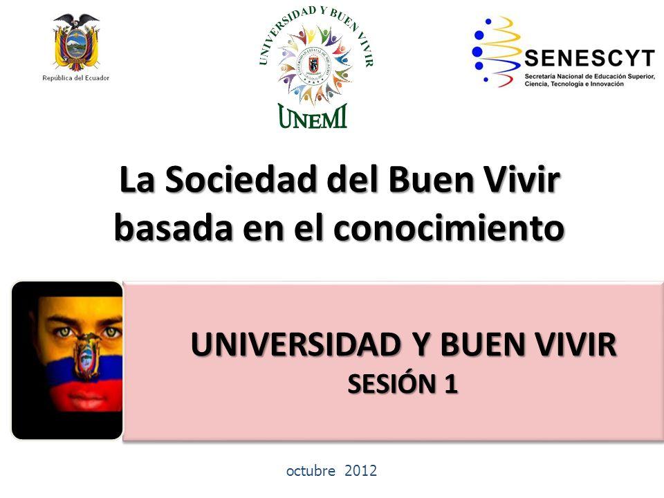 La Sociedad del Buen Vivir basada en el conocimiento EDUCACIÓNSUPERIOR NO UNIVERSITARIA octubre 2012 UNIVERSIDAD Y BUEN VIVIR UNIVERSIDAD Y BUEN VIVIR