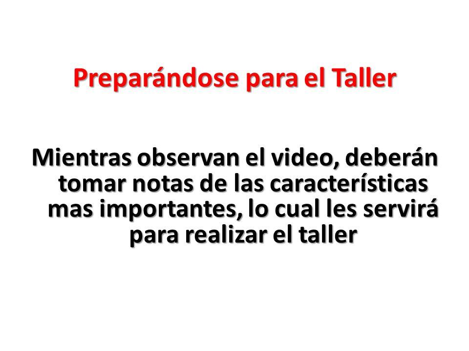 Preparándose para el Taller Mientras observan el video, deberán tomar notas de las características mas importantes, lo cual les servirá para realizar