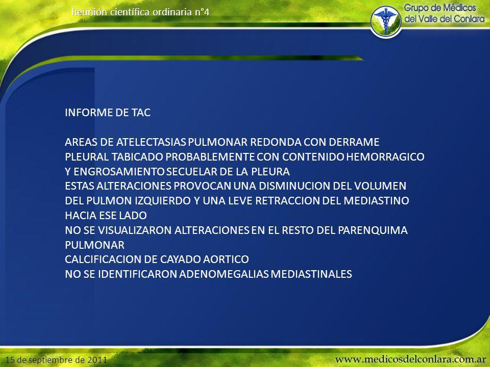 15 de septiembre de 2011 Reunión científica ordinaria n°4 INFORME DE TAC AREAS DE ATELECTASIAS PULMONAR REDONDA CON DERRAME PLEURAL TABICADO PROBABLEMENTE CON CONTENIDO HEMORRAGICO Y ENGROSAMIENTO SECUELAR DE LA PLEURA ESTAS ALTERACIONES PROVOCAN UNA DISMINUCION DEL VOLUMEN DEL PULMON IZQUIERDO Y UNA LEVE RETRACCION DEL MEDIASTINO HACIA ESE LADO NO SE VISUALIZARON ALTERACIONES EN EL RESTO DEL PARENQUIMA PULMONAR CALCIFICACION DE CAYADO AORTICO NO SE IDENTIFICARON ADENOMEGALIAS MEDIASTINALES