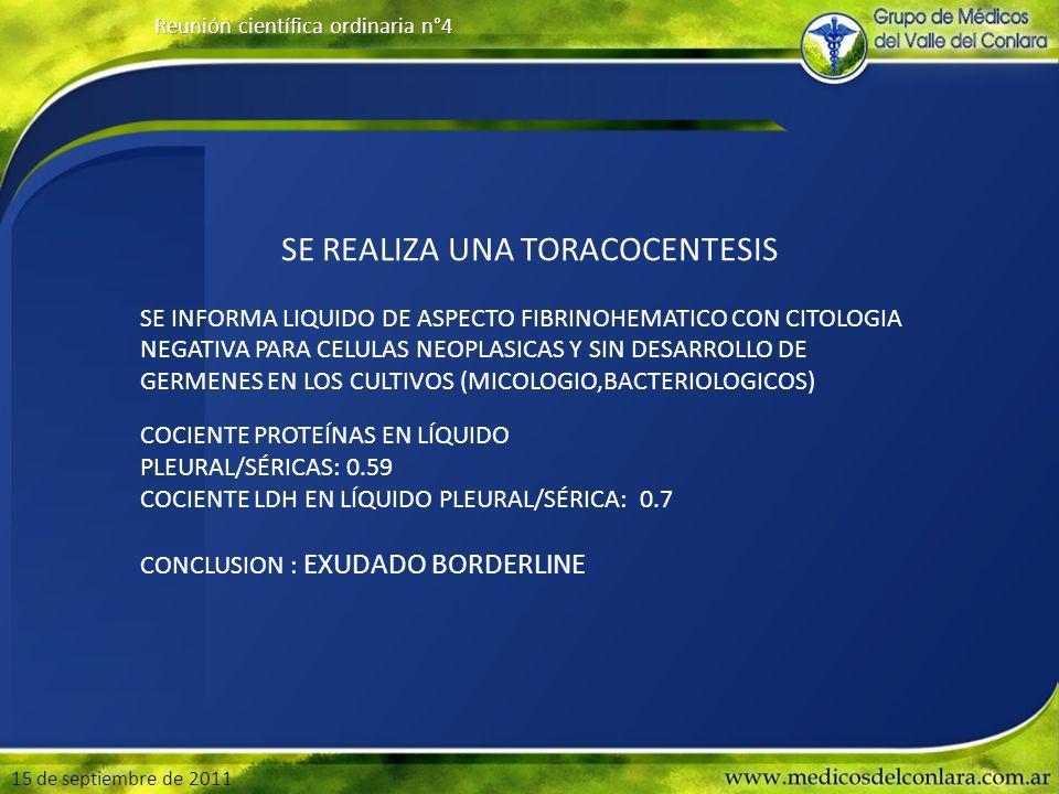 15 de septiembre de 2011 Reunión científica ordinaria n°4 SE REALIZA UNA TORACOCENTESIS SE INFORMA LIQUIDO DE ASPECTO FIBRINOHEMATICO CON CITOLOGIA NEGATIVA PARA CELULAS NEOPLASICAS Y SIN DESARROLLO DE GERMENES EN LOS CULTIVOS (MICOLOGIO,BACTERIOLOGICOS) COCIENTE PROTEÍNAS EN LÍQUIDO PLEURAL/SÉRICAS: 0.59 COCIENTE LDH EN LÍQUIDO PLEURAL/SÉRICA: 0.7 CONCLUSION : EXUDADO BORDERLINE