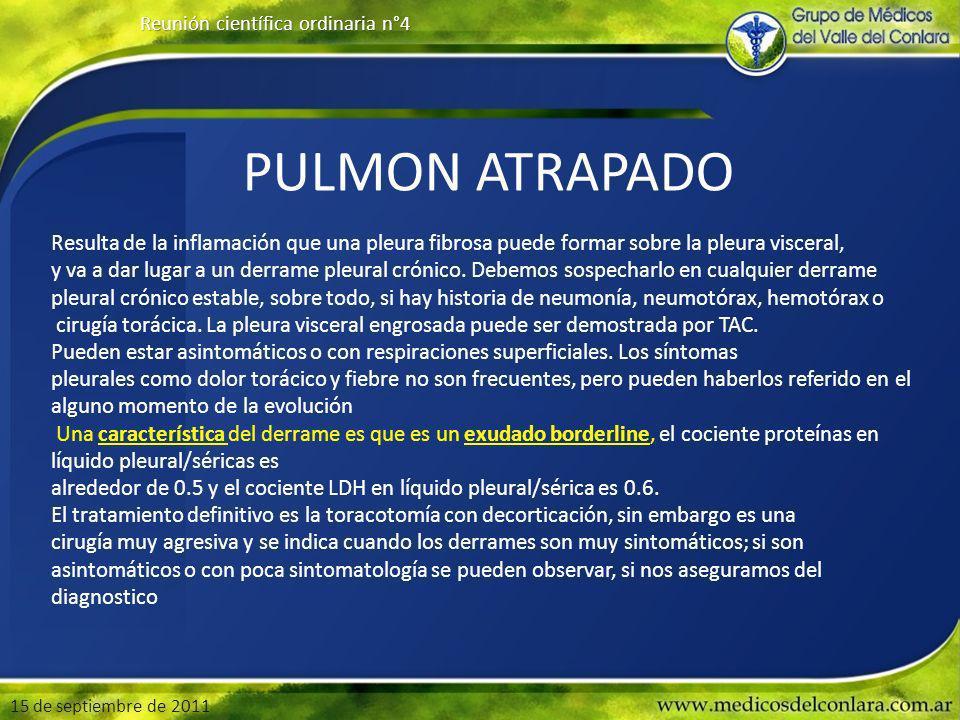 15 de septiembre de 2011 Reunión científica ordinaria n°4 PULMON ATRAPADO Resulta de la inflamación que una pleura fibrosa puede formar sobre la pleura visceral, y va a dar lugar a un derrame pleural crónico.