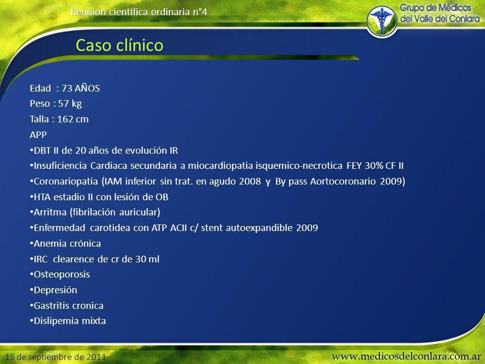 Caso clínico Edad : 73 AÑOS Peso : 57 kg Talla : 162 cm APP DBT II de 20 años de evolución IR Insuficiencia Cardiaca secundaria a miocardiopatia isquemico-necrotica FEY 30% CF II Coronariopatia (IAM inferior sin trat.