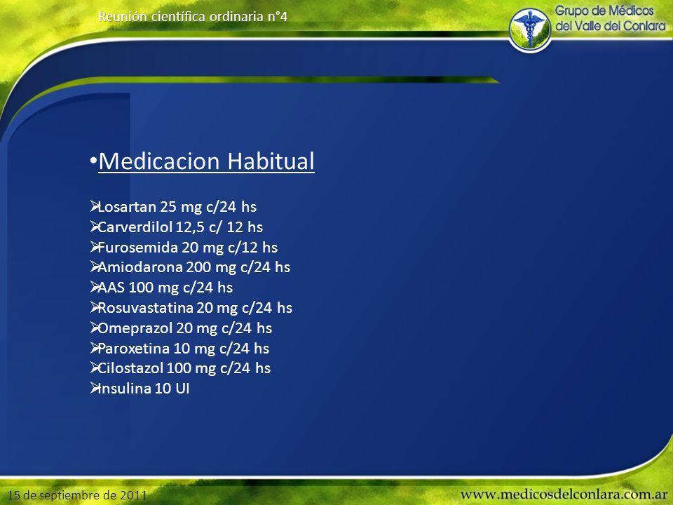 15 de septiembre de 2011 Reunión científica ordinaria n°4 Medicacion Habitual Losartan 25 mg c/24 hs Carverdilol 12,5 c/ 12 hs Furosemida 20 mg c/12 hs Amiodarona 200 mg c/24 hs AAS 100 mg c/24 hs Rosuvastatina 20 mg c/24 hs Omeprazol 20 mg c/24 hs Paroxetina 10 mg c/24 hs Cilostazol 100 mg c/24 hs Insulina 10 UI