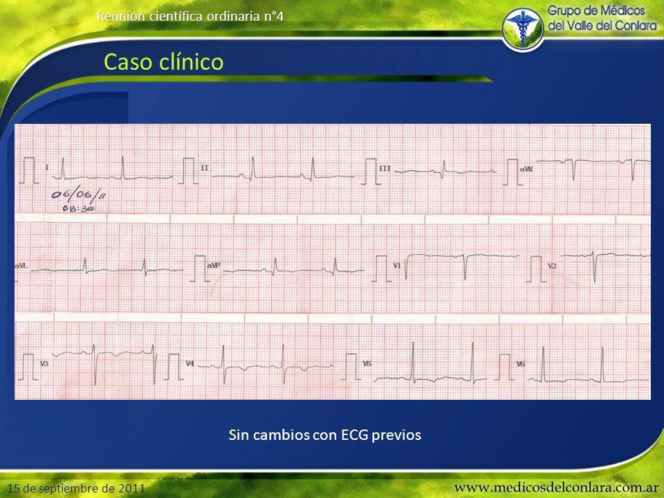 Caso clínico 15 de septiembre de 2011 Reunión científica ordinaria n°4 Sin cambios con ECG previos