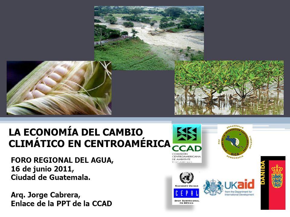 FORO REGIONAL DEL AGUA, 16 de junio 2011, Ciudad de Guatemala. Arq. Jorge Cabrera, Enlace de la PPT de la CCAD LA ECONOMÍA DEL CAMBIO CLIMÁTICO EN CEN