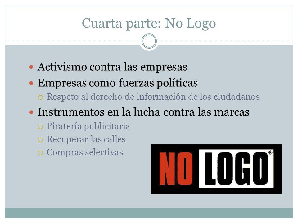 Cuarta parte: No Logo Activismo contra las empresas Empresas como fuerzas políticas Respeto al derecho de información de los ciudadanos Instrumentos e