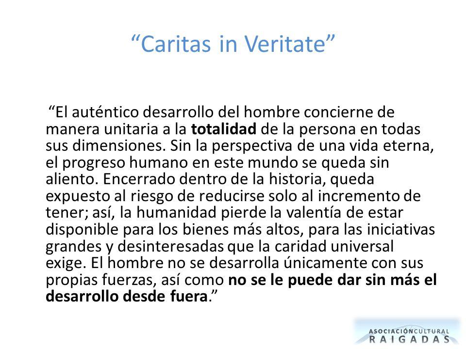 Caritas in Veritate El auténtico desarrollo del hombre concierne de manera unitaria a la totalidad de la persona en todas sus dimensiones. Sin la pers