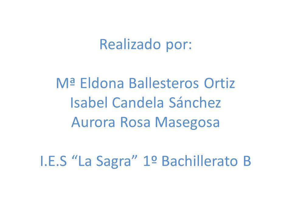 Realizado por: Mª Eldona Ballesteros Ortiz Isabel Candela Sánchez Aurora Rosa Masegosa I.E.S La Sagra 1º Bachillerato B