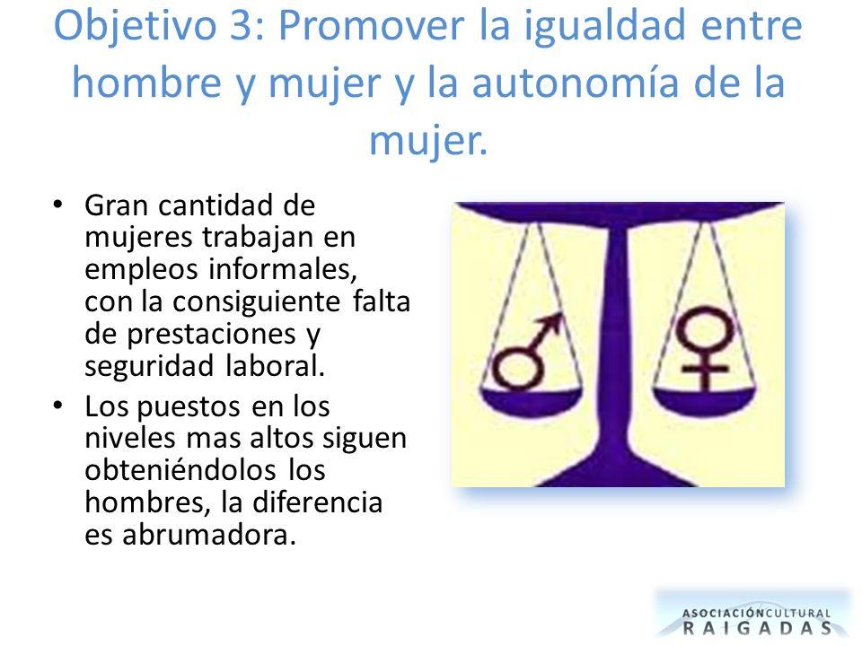 Objetivo 3: Promover la igualdad entre hombre y mujer y la autonomía de la mujer. Gran cantidad de mujeres trabajan en empleos informales, con la cons