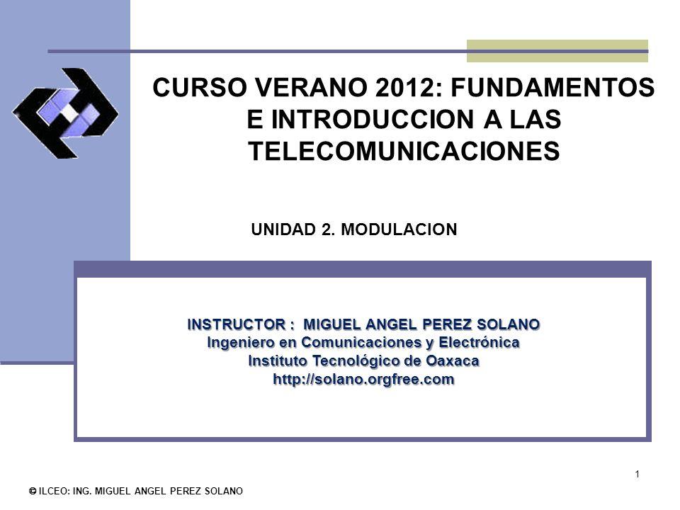 1 CURSO VERANO 2012: FUNDAMENTOS E INTRODUCCION A LAS TELECOMUNICACIONES © ILCEO: ING. MIGUEL ANGEL PEREZ SOLANO INSTRUCTOR : MIGUEL ANGEL PEREZ SOLAN