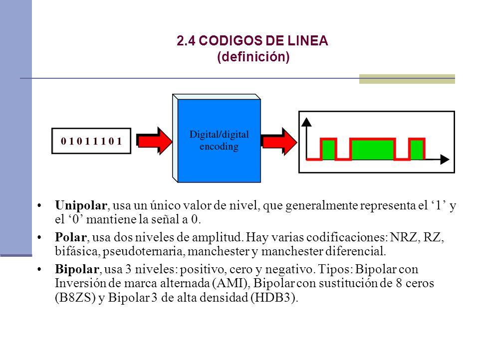 2.4 CODIGOS DE LINEA (definición) Unipolar, usa un único valor de nivel, que generalmente representa el 1 y el 0 mantiene la señal a 0. Polar, usa dos