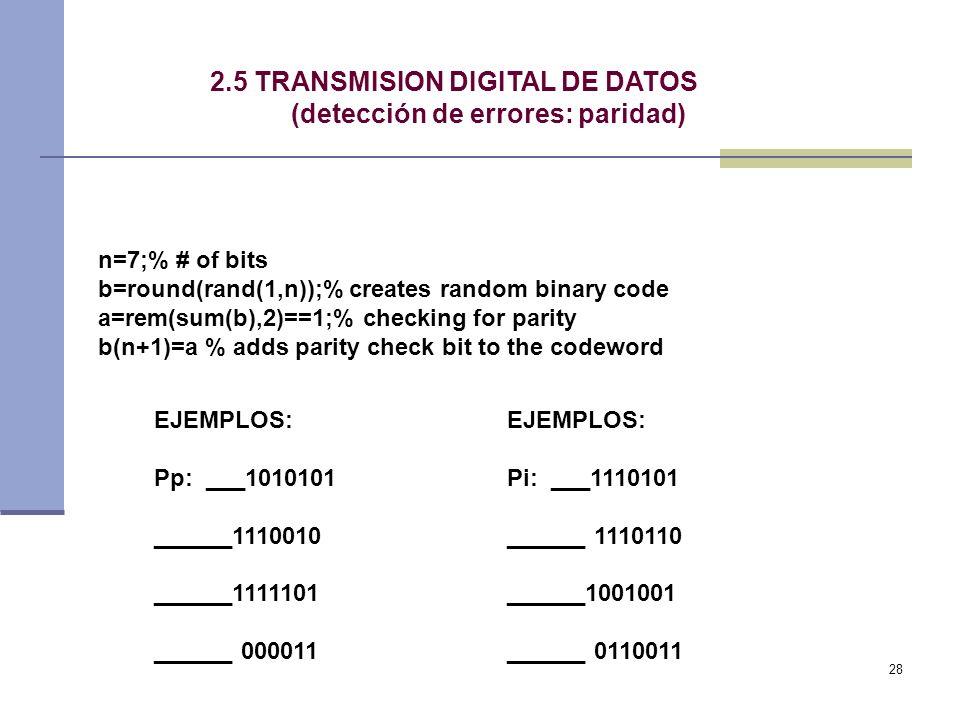 28 2.5 TRANSMISION DIGITAL DE DATOS (detección de errores: paridad) n=7;% # of bits b=round(rand(1,n));% creates random binary code a=rem(sum(b),2)==1