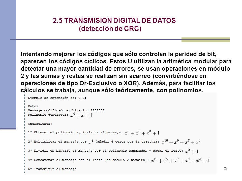 29 2.5 TRANSMISION DIGITAL DE DATOS (detección de CRC) Intentando mejorar los códigos que sólo controlan la paridad de bit, aparecen los códigos cícli