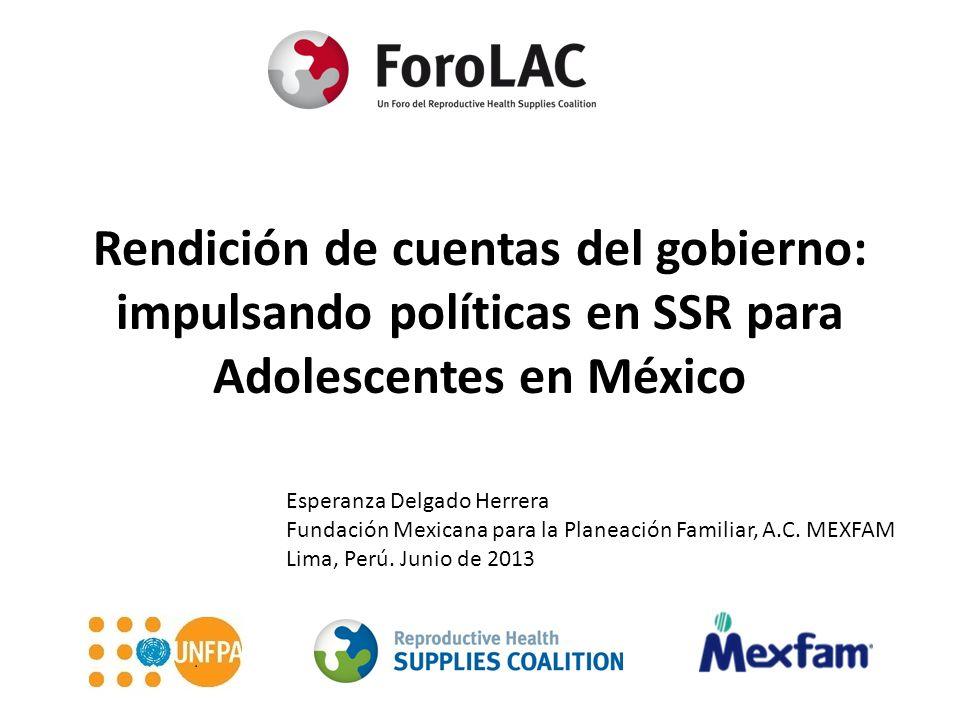 Rendición de cuentas del gobierno: impulsando políticas en SSR para Adolescentes en México Esperanza Delgado Herrera Fundación Mexicana para la Planeación Familiar, A.C.