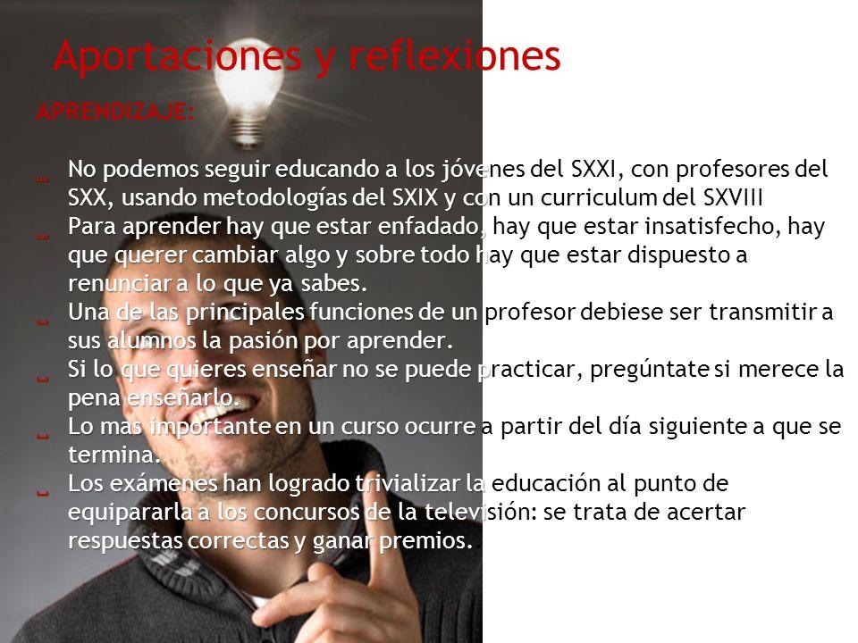Aportaciones y reflexiones APRENDIZAJE: No podemos seguir educando a los jóve SXX, usando metodologías del SXIX y co No podemos seguir educando a los jóvenes del SXXI, con profesores del SXX, usando metodologías del SXIX y con un curriculum del SXVIII Para aprender hay que estar enfadado, que querer cambiar algo y sobre todo h renunciar a lo que ya sabes.